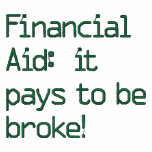 Financial Aid:  it pays to be broke!