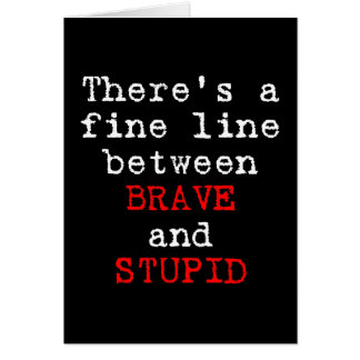 Fine Line between Brave and Stupid Card