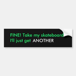 FINE! Take my skateboardI'll just get , ANOTHER Bumper Sticker