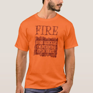 Fire! Open Up Quickly Im Burning Up In Here T-Shirt