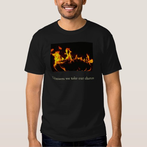 fire, Volunteers we take our chances Tshirts