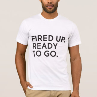 Fired Up, Ready to Go Unisex T-Shirt