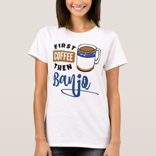 First Coffee Then Banjo Music Lover Coffee Mug T-Shirt