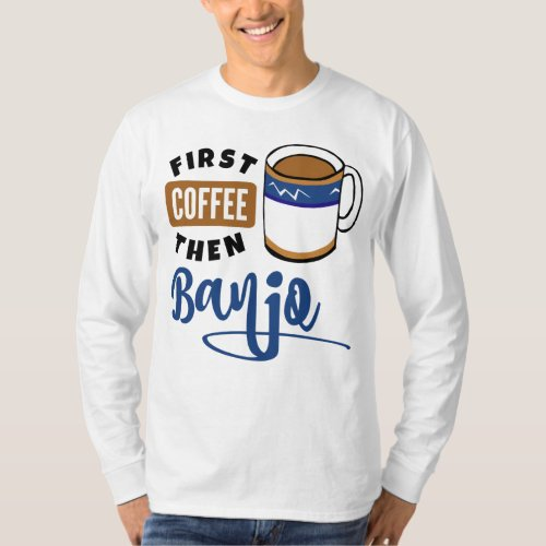 First Coffee Then Banjo Music Lover Coffee Mug Long Sleeve T-Shirt
