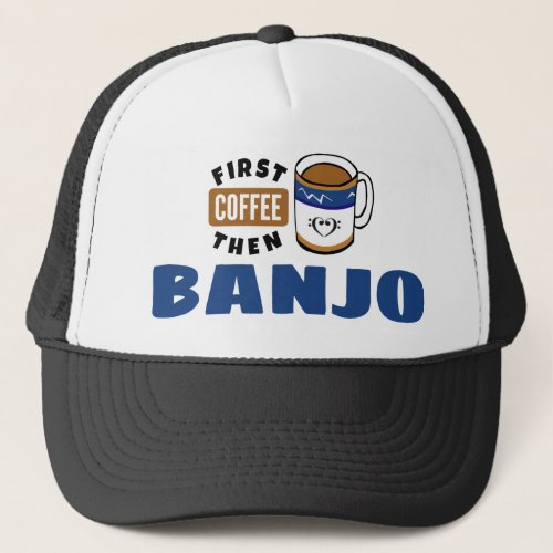 First Coffee Then Banjo Music Lover Trucker Hat