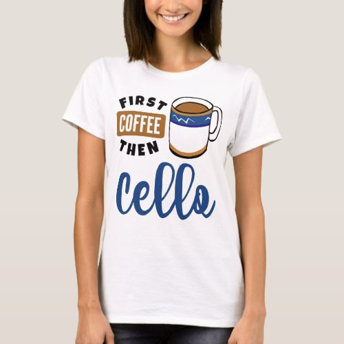 First Coffee Then Cello Music Lover Coffee Mug T-Shirt