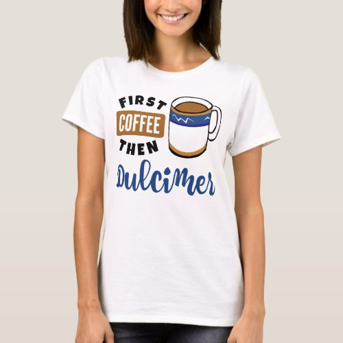First Coffee Then Dulcimer Music Lover Coffee Mug T-Shirt