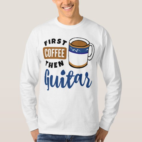First Coffee Then Guitar Music Lover Coffee Mug Long Sleeve T-Shirt