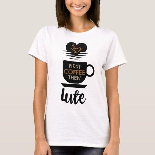First Coffee Then Lute Music Lover Bass Clef Heart Lutenist T-Shirt