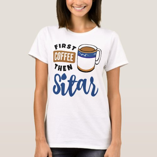 First Coffee Then Sitar Music Lover Coffee Mug T-Shirt