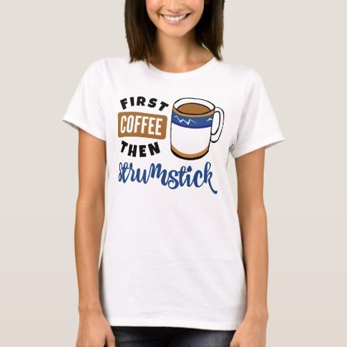 First Coffee Then Strumstick Music Lover Coffee Mug T-Shirt