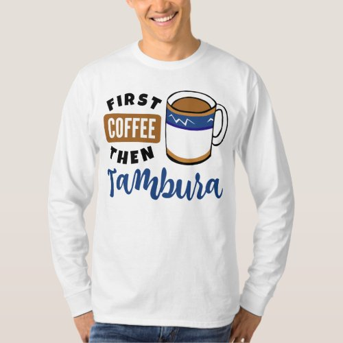 First Coffee Then Tambura Music Lover Coffee Mug Long Sleeve T-Shirt