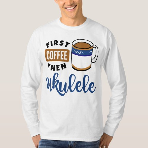 First Coffee Then Ukulele Music Lover Coffee Mug Long Sleeve T-Shirt