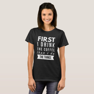 First I drink the Coffee than I do the things T-Shirt