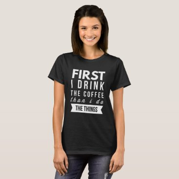 Coffee Themed First I drink the Coffee than I do the things T-Shirt