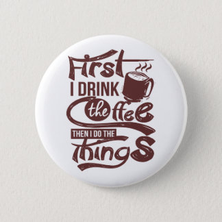 First I Drink The Coffee Then I Do the Things Button