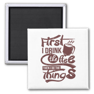 First I Drink The Coffee Then I Do the Things Magnet