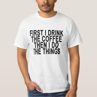 FIRST I DRINK THE COFFEE THEN I DO THE THINGS ..pn T-Shirt