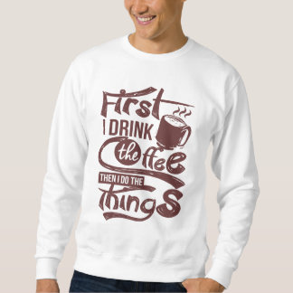 First I Drink The Coffee Then I Do the Things Sweatshirt