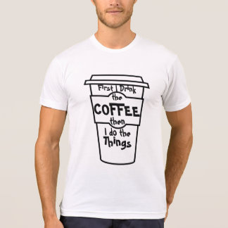 First I drink the coffee then I do  the things. T-Shirt