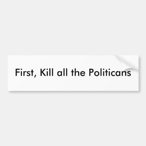 First, Kill all the Politicans Bumper Sticker