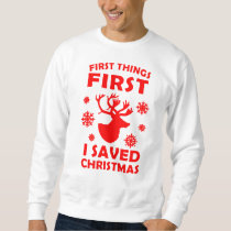 FIRST THINGS FIRST, I SAVED CHRISTMAS SWEATSHIRT