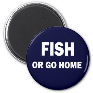 FISH OR GO HOME MAGNET