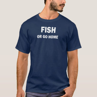 FISH OR GO HOME T-Shirt
