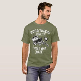 Fishing Good Things Come to Those Who Bait T-Shirt