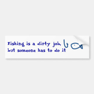 Fishing is a dirty job, but someone has to do it bumper sticker