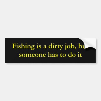 Fishing is a dirty job, but someone has to do it bumper stickers