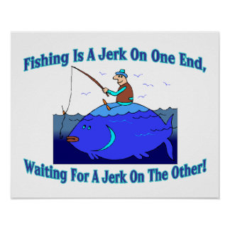 Fishing Is A Jerk On One End Print