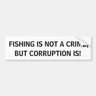 FISHING IS NOT A CRIME, BUT CORRUPTION IS! CAR BUMPER STICKER