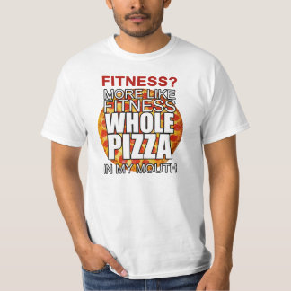 Fitness? More like fitness whole pizza in my mouth Tee Shirt