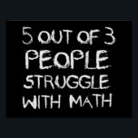 "Five out of Four People Struggle With Math Poster<br><div class=""desc"">Yes,  the struggle is real. Five out of four people struggle with math. Nine out of seven people struggle with fractions. And,  five out of zero people struggle with algebra.  The struggle is real out there.</div>"