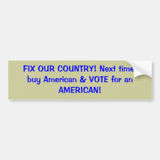 FIX OUR COUNTRY! Next time, buy American & VOTE... Bumper Sticker