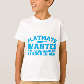 FLATMATE WANTED must cook clean and be good in bed T-Shirt