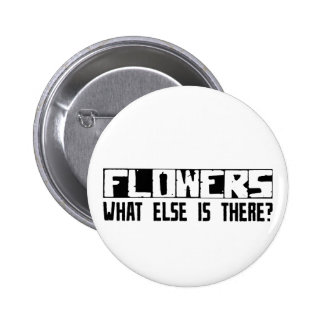 Flowers What Else Is There? Pinback Button