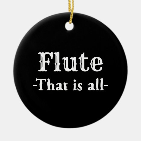 Flute That Is All Funny Music Ceramic Ornament