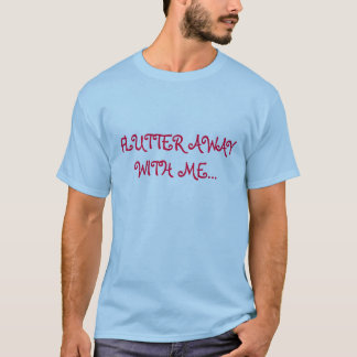 FLUTTER AWAY WITH ME... T-Shirt
