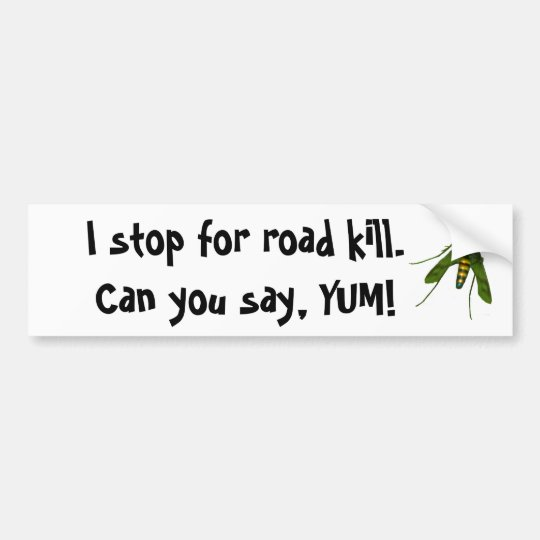 fly, I stop for road kill. Can you say, YUM! Bumper Sticker