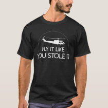 Fly It Like You Stole Helicopter Pilot T-Shirt