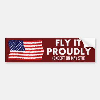Fly it Proudly (except on May 5th) Bumper Sticker