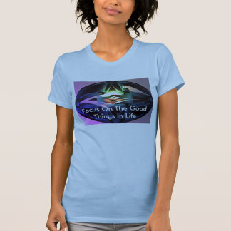 Focas, Focus On The Good Things In Life T-Shirt