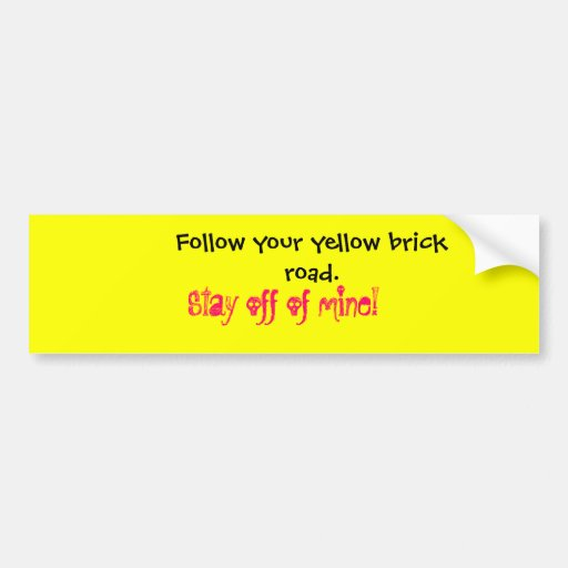 Follow your yellow brick road.  , Stay off of m... Car Bumper Sticker