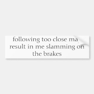 following too close may result in me slamming o... bumper sticker