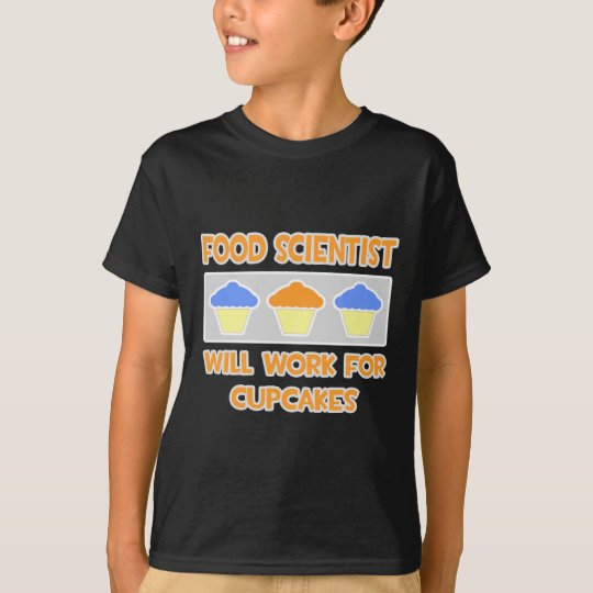 Food Scientist ... Will Work For Cupcakes T-Shirt