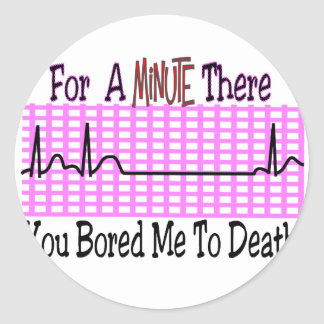 For a Minute there BORED ME TO DEATH Classic Round Sticker