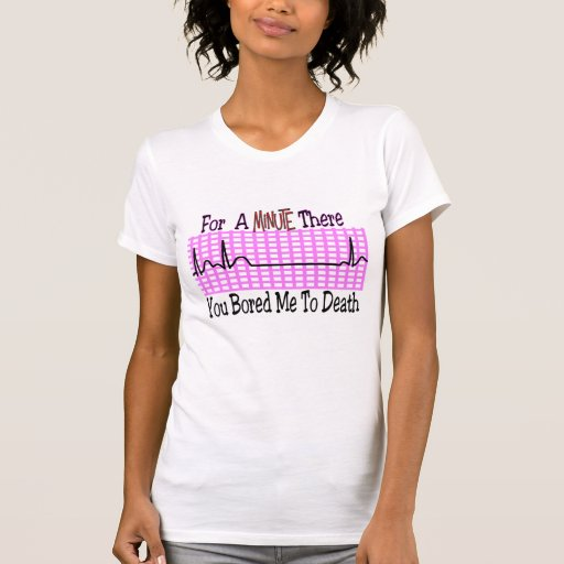 For a Minute there BORED ME TO DEATH Tee Shirts