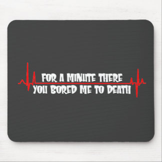 For a Minute There You Bored Me To Death Mouse Pad